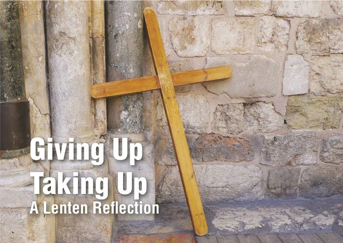 2017 Lenten Reflection: Giving Up, Taking Up